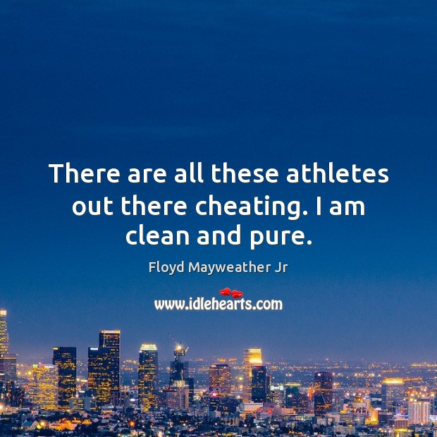 There are all these athletes out there cheating. I am clean and pure. Floyd Mayweather Jr Picture Quote