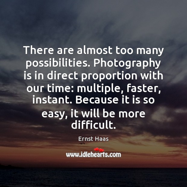 There are almost too many possibilities. Photography is in direct proportion with Ernst Haas Picture Quote