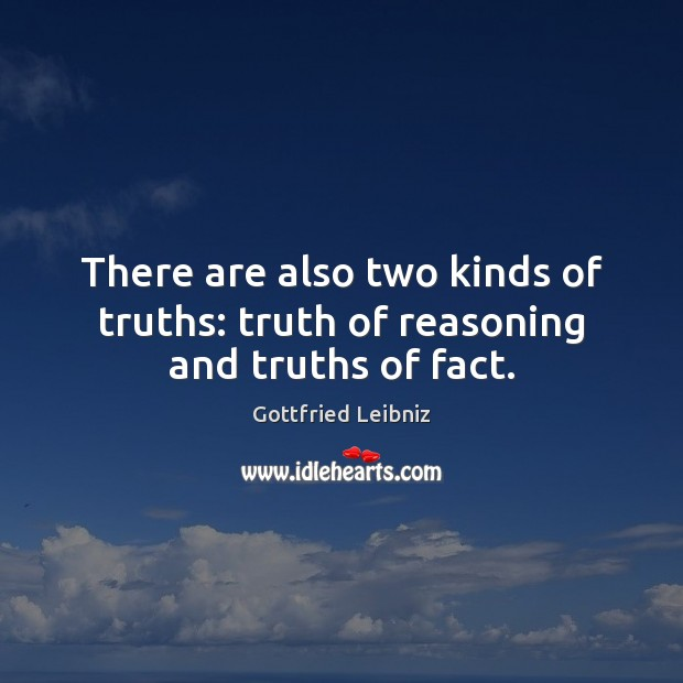 There are also two kinds of truths: truth of reasoning and truths of fact. Image