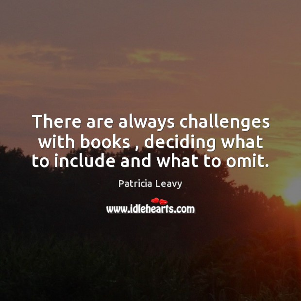 There are always challenges with books , deciding what to include and what to omit. Image