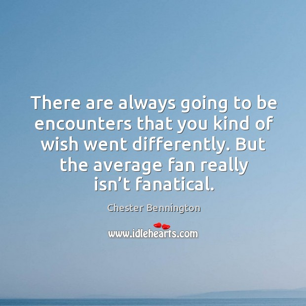 There are always going to be encounters that you kind of wish went differently. Image