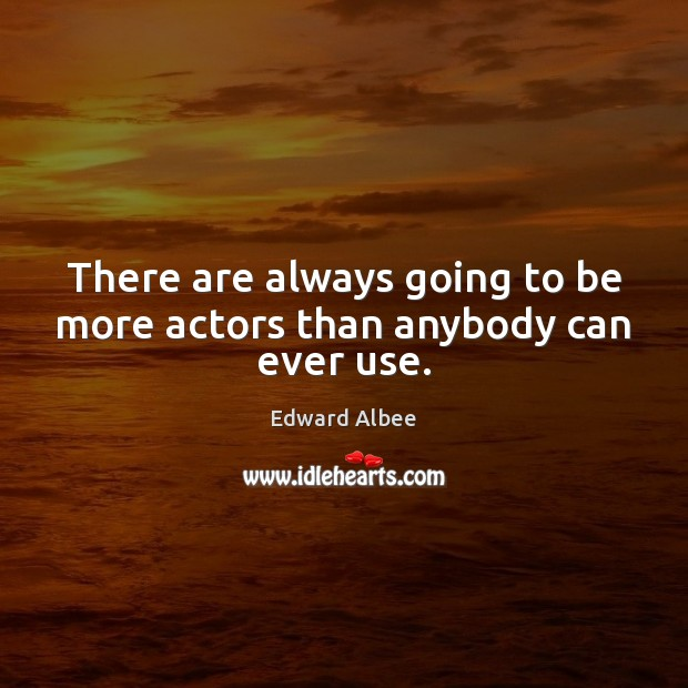 There are always going to be more actors than anybody can ever use. Edward Albee Picture Quote