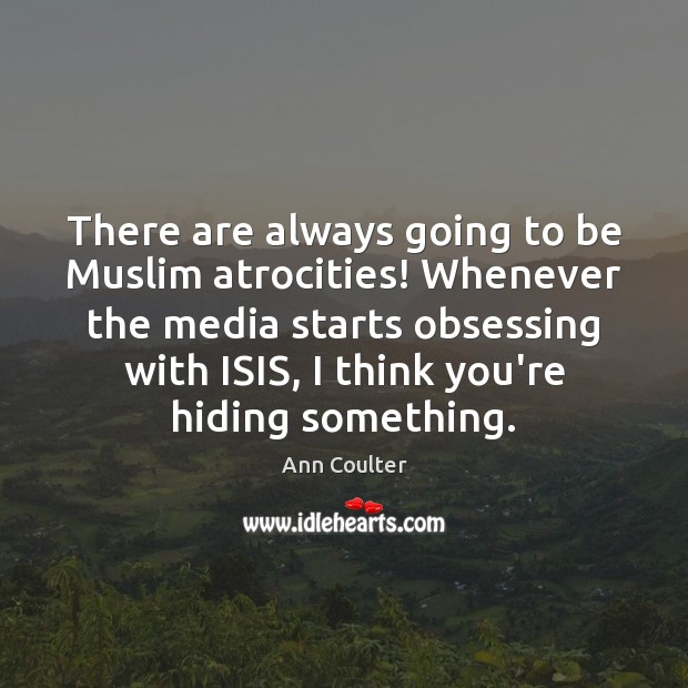 There are always going to be Muslim atrocities! Whenever the media starts Ann Coulter Picture Quote