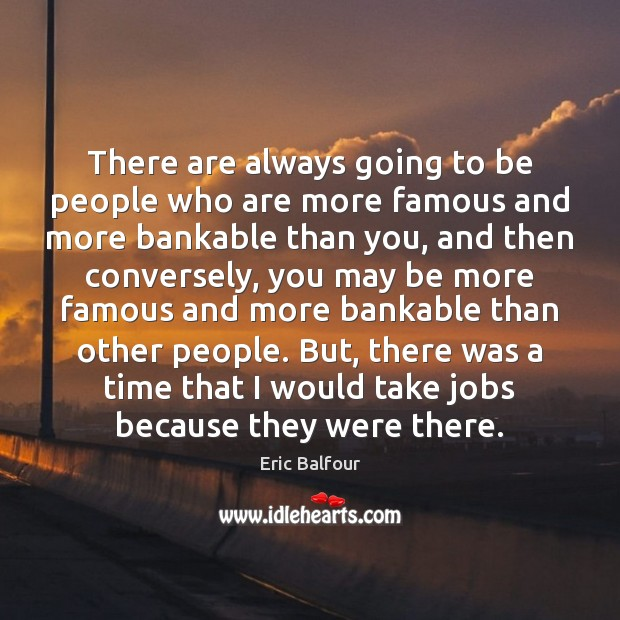 There are always going to be people who are more famous and Eric Balfour Picture Quote