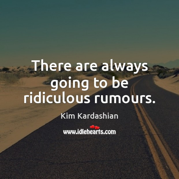There are always going to be ridiculous rumours. Kim Kardashian Picture Quote