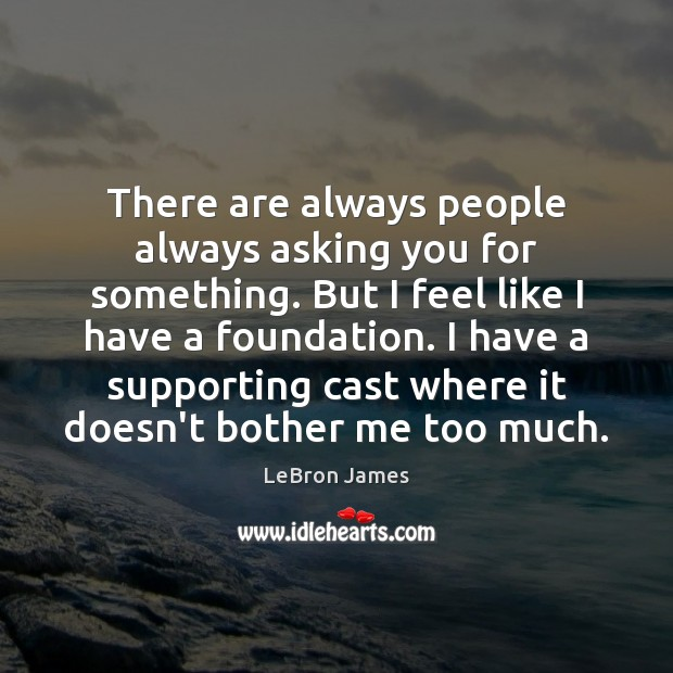 There are always people always asking you for something. But I feel LeBron James Picture Quote