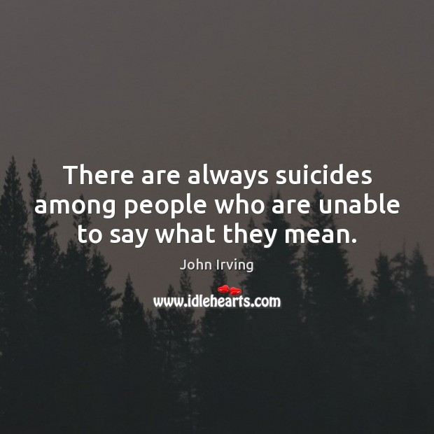 There are always suicides among people who are unable to say what they mean. John Irving Picture Quote