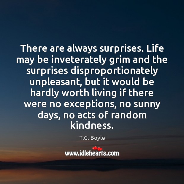 There are always surprises. Life may be inveterately grim and the surprises Image