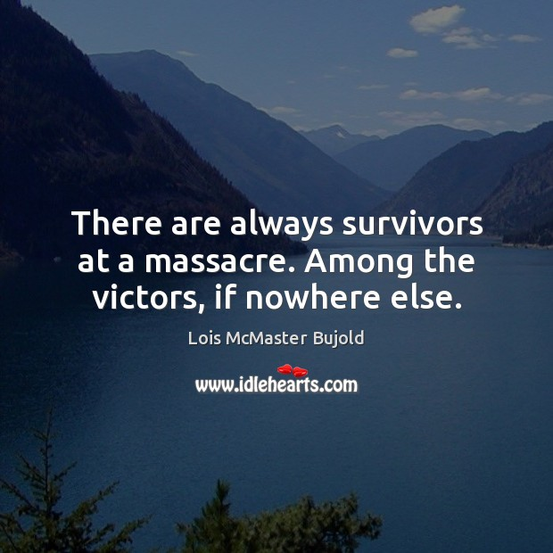 There are always survivors at a massacre. Among the victors, if nowhere else. Lois McMaster Bujold Picture Quote