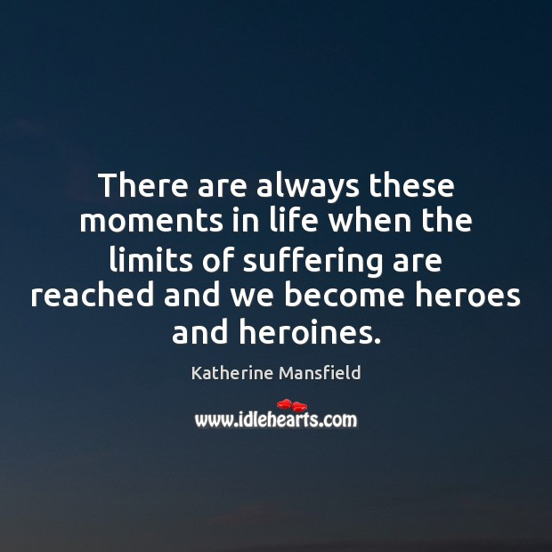 There are always these moments in life when the limits of suffering Katherine Mansfield Picture Quote