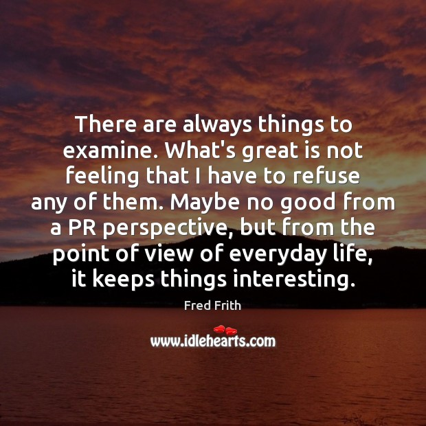 There are always things to examine. What's great is not feeling that Fred Frith Picture Quote