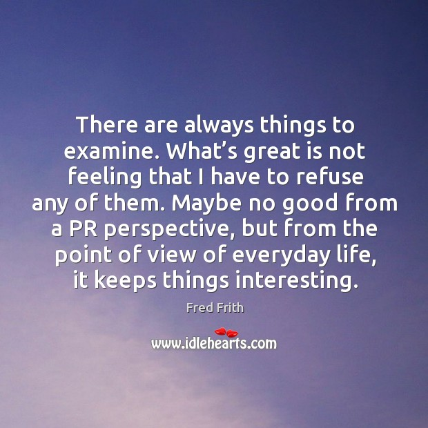 There are always things to examine. What's great is not feeling that I have to refuse any of them. Fred Frith Picture Quote