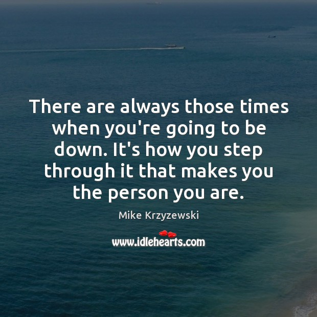 There are always those times when you're going to be down. It's Image