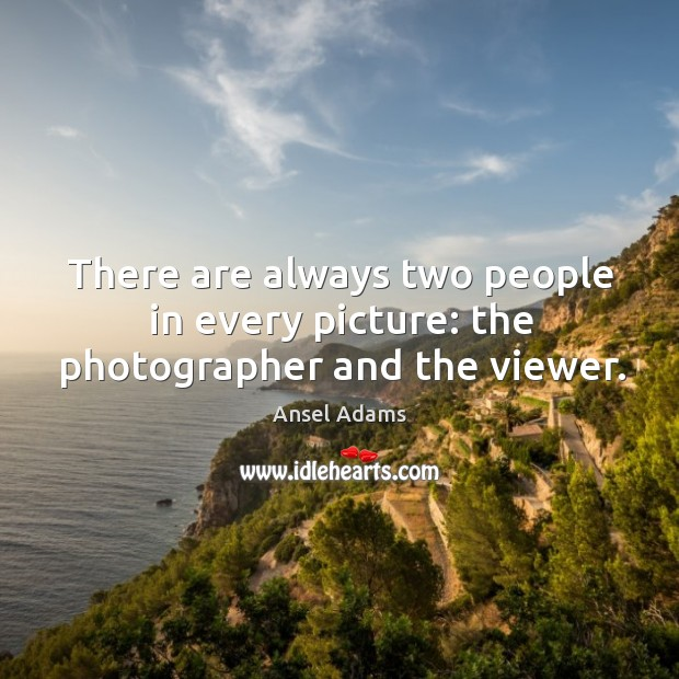There are always two people in every picture: the photographer and the viewer. Image