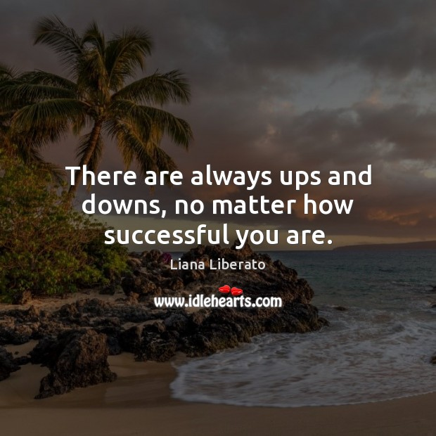There are always ups and downs, no matter how successful you are. Image