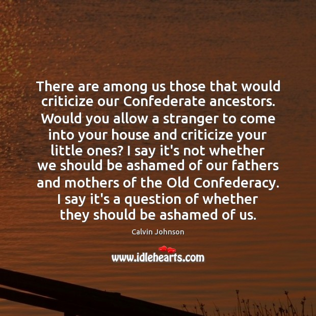 Image, There are among us those that would criticize our Confederate ancestors. Would