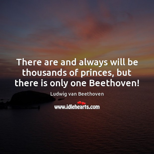 There are and always will be thousands of princes, but there is only one Beethoven! Ludwig van Beethoven Picture Quote