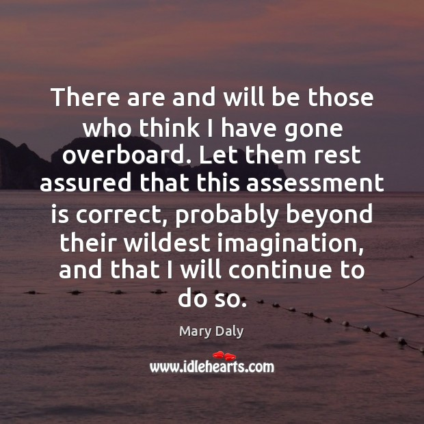 There are and will be those who think I have gone overboard. Mary Daly Picture Quote
