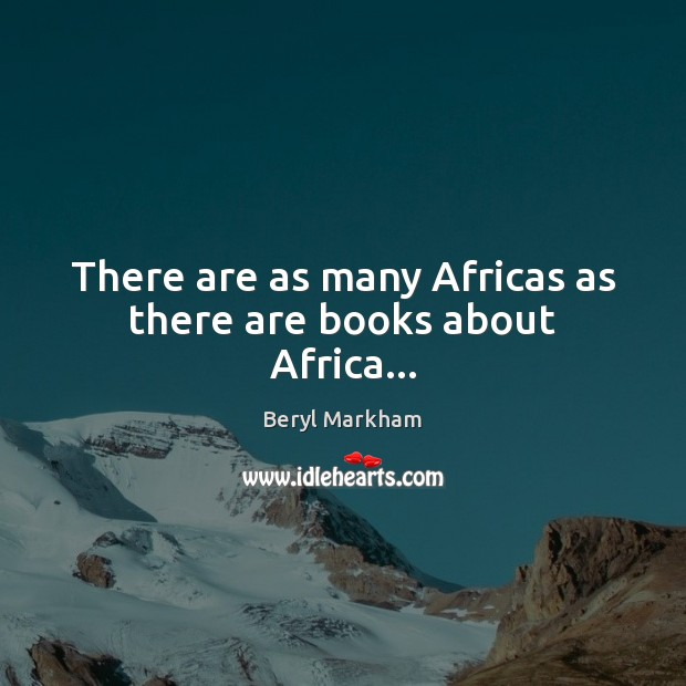 There are as many Africas as there are books about Africa… Beryl Markham Picture Quote