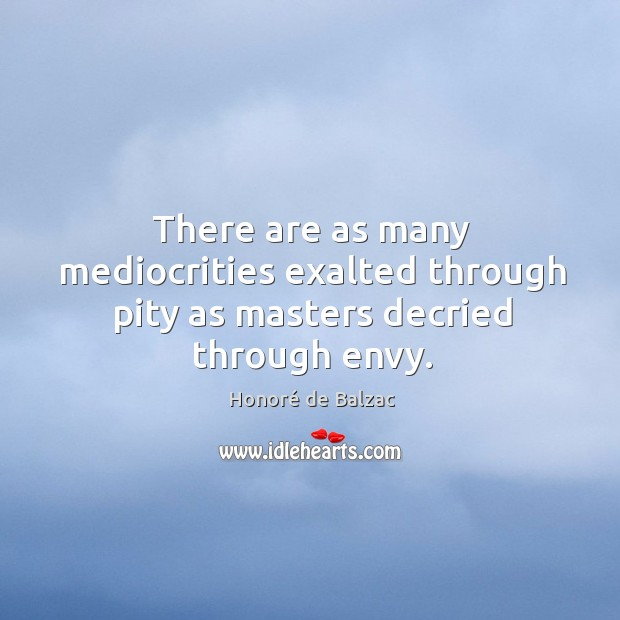 There are as many mediocrities exalted through pity as masters decried through envy. Image
