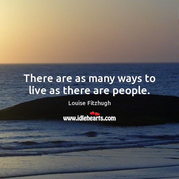 There are as many ways to live as there are people. Image
