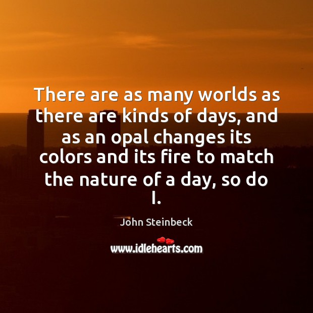 There are as many worlds as there are kinds of days, and John Steinbeck Picture Quote