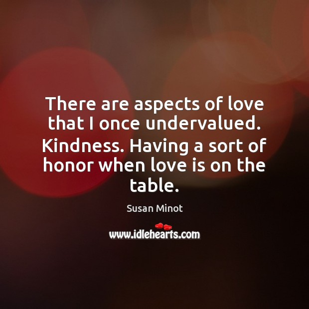 There are aspects of love that I once undervalued. Kindness. Having a Susan Minot Picture Quote