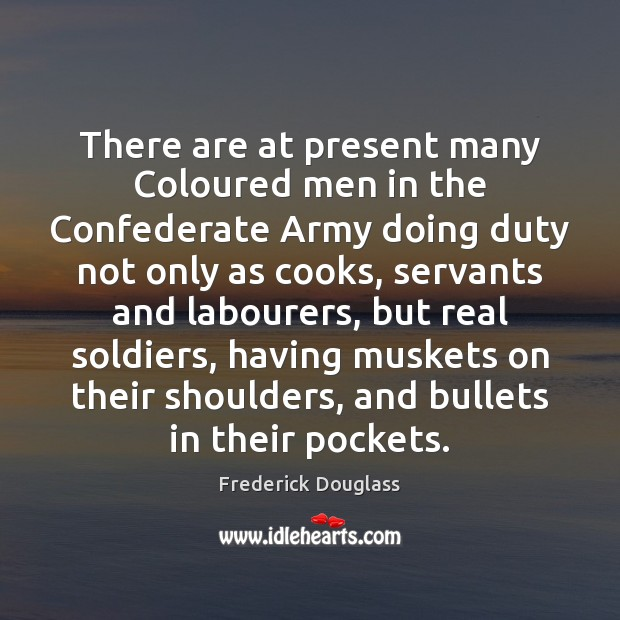 There are at present many Coloured men in the Confederate Army doing Frederick Douglass Picture Quote