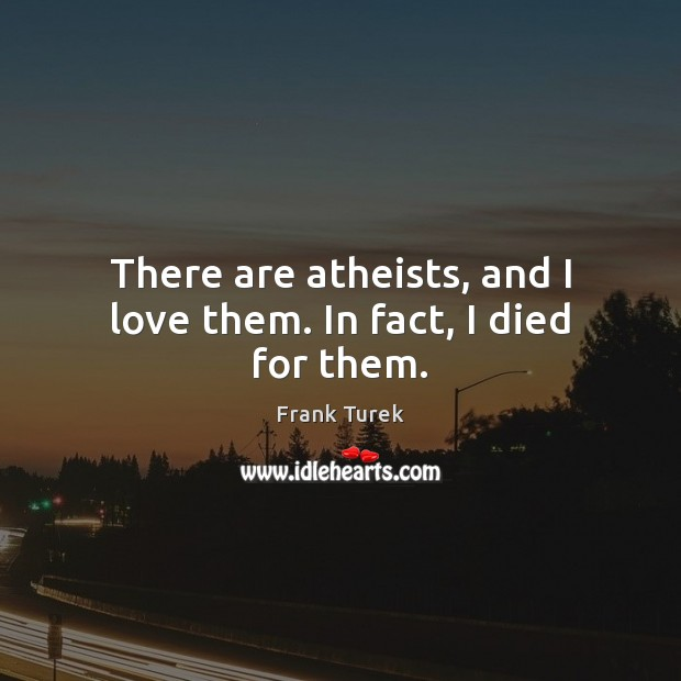 There are atheists, and I love them. In fact, I died for them. Image