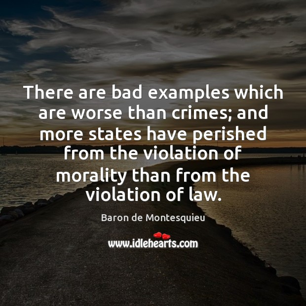 There are bad examples which are worse than crimes; and more states Baron de Montesquieu Picture Quote