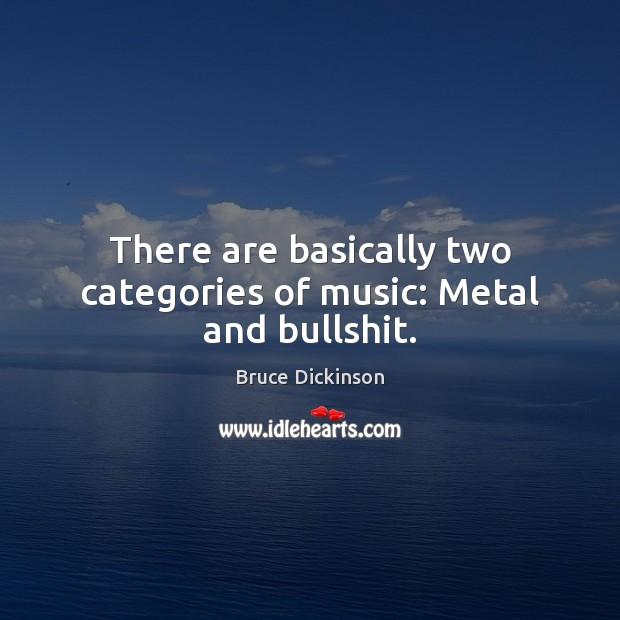 There are basically two categories of music: Metal and bullshit. Bruce Dickinson Picture Quote