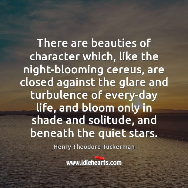 There are beauties of character which, like the night-blooming cereus, are closed Henry Theodore Tuckerman Picture Quote