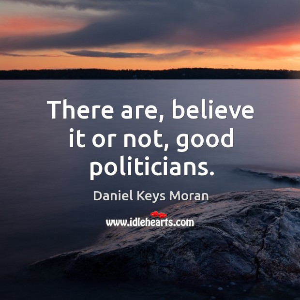 There are, believe it or not, good politicians. Daniel Keys Moran Picture Quote