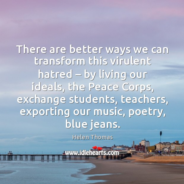 There are better ways we can transform this virulent hatred – by living our ideals Helen Thomas Picture Quote