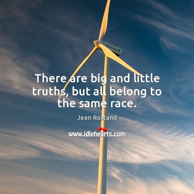 There are big and little truths, but all belong to the same race. Jean Rostand Picture Quote