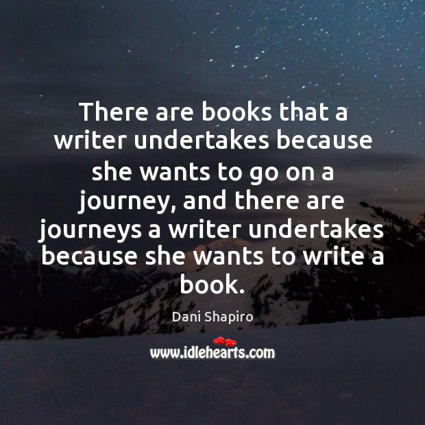 There are books that a writer undertakes because she wants to go Dani Shapiro Picture Quote