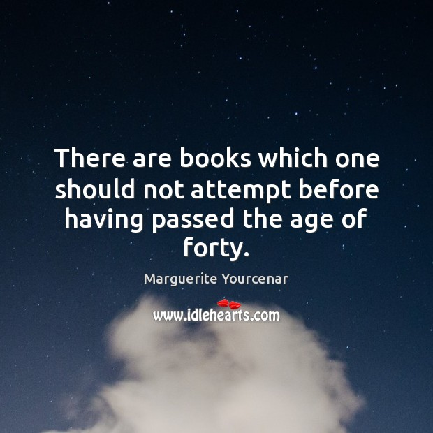 There are books which one should not attempt before having passed the age of forty. Marguerite Yourcenar Picture Quote