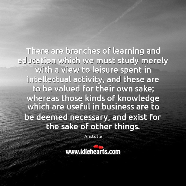Image, There are branches of learning and education which we must study merely