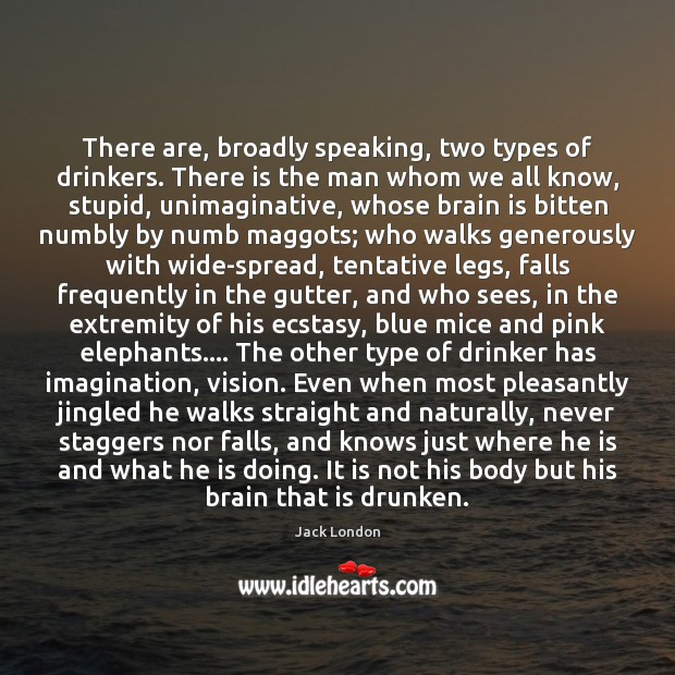 There are, broadly speaking, two types of drinkers. There is the man Jack London Picture Quote