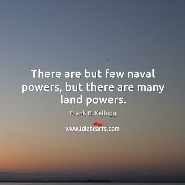 There are but few naval powers, but there are many land powers. Frank B. Kellogg Picture Quote