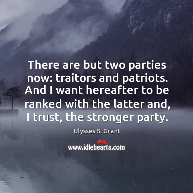 There are but two parties now: traitors and patriots. And I want Ulysses S. Grant Picture Quote