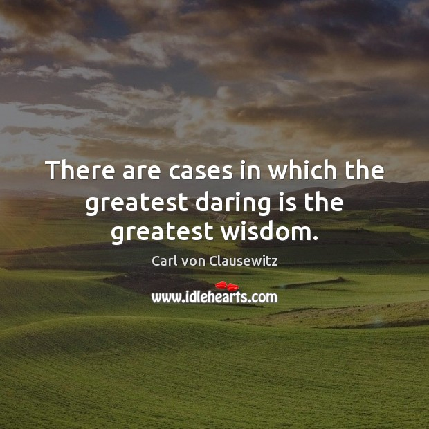 There are cases in which the greatest daring is the greatest wisdom. Carl von Clausewitz Picture Quote