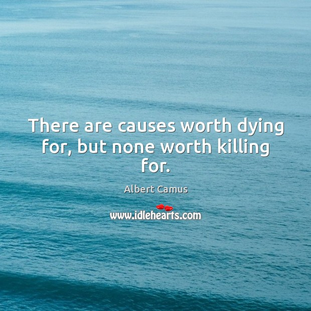 Image, There are causes worth dying for, but none worth killing for.