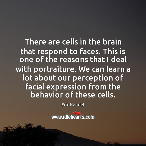 There are cells in the brain that respond to faces. This is Eric Kandel Picture Quote