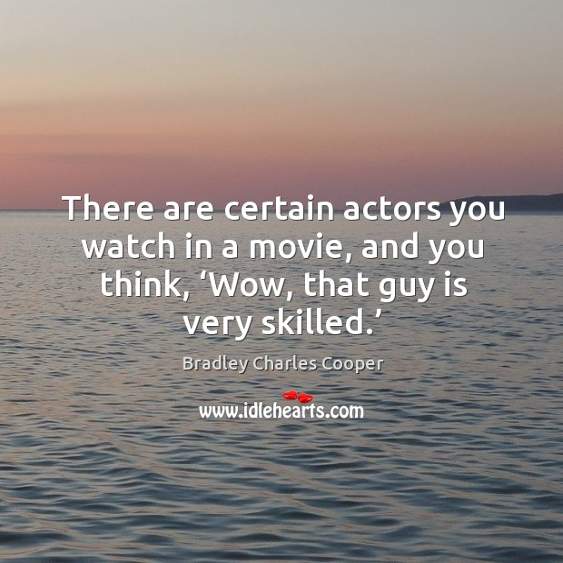 There are certain actors you watch in a movie, and you think, 'wow, that guy is very skilled.' Image