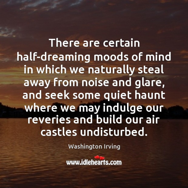 There are certain half-dreaming moods of mind in which we naturally steal Washington Irving Picture Quote