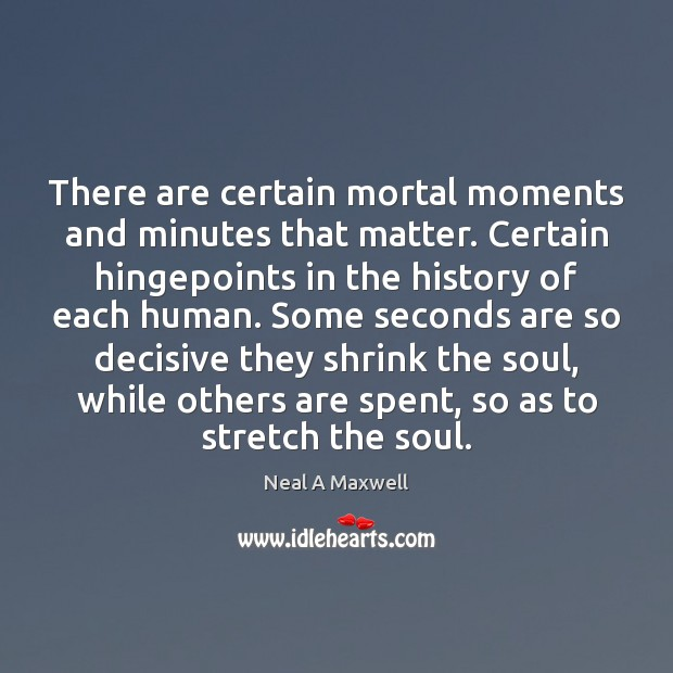 There are certain mortal moments and minutes that matter. Certain hingepoints in Neal A Maxwell Picture Quote