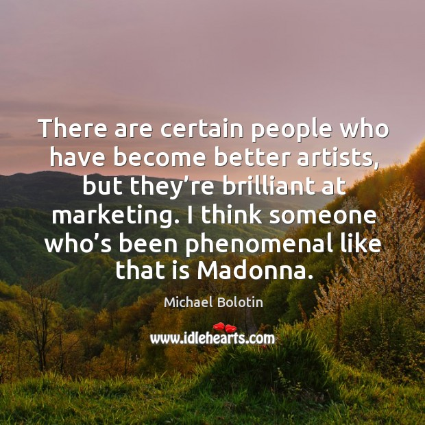 There are certain people who have become better artists, but they're brilliant at marketing. Michael Bolotin Picture Quote