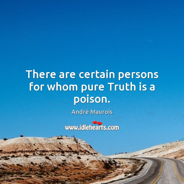 There are certain persons for whom pure Truth is a poison. André Maurois Picture Quote