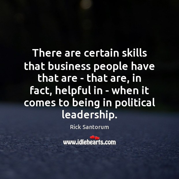 There are certain skills that business people have that are – that Rick Santorum Picture Quote